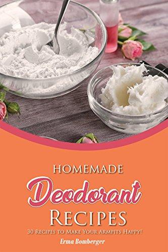 Homemade Deodorant Recipes: 30 Recipes to Make Your Armpits Happy! (English Edition)