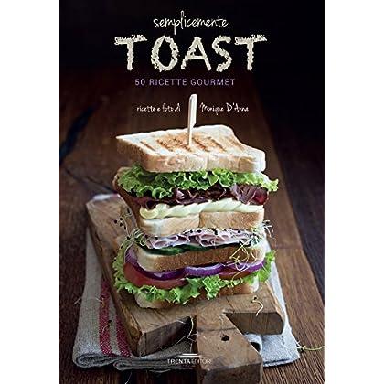 Semplicemente Toast. 50 Ricette Gourmet