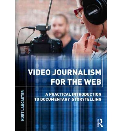 [(Video Journalism for the Web: A Practical Introduction to Documentary Storytelling)] [Author: Kurt Lancaster] published on (November, 2012)