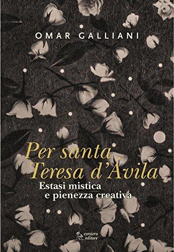 Estasi mistica e pienezza creativa per Per Santa Teresa d'Avila. Ediz. a colori (Cataloghi)