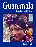 Guatemala: Paradies und Inferno - Frank Tichy