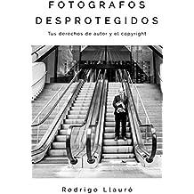 FOTOGRAFOS DESPROTEGIDOS: Tus derechos de autor y el copyright (Spanish Edition)