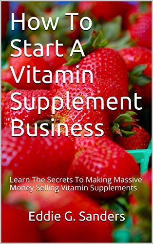 How To Start A Vitamin Supplement Business: Learn The Secrets To Making Massive Money Selling Vitamin Supplements (English Edition) -