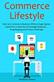 Commerce Lifestyle: Start an E-commerce Business Without Huge Capital, Experience or Business Knowledge Required… Dropshipping and Product Arbitrage (English Edition)