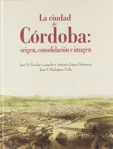La ciudad de Córdoba: origen, consolidación e imagen
