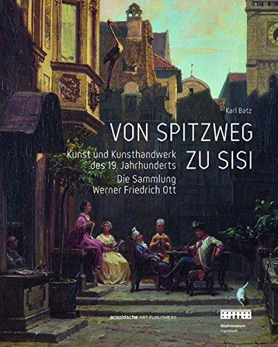 Von Spitzweg zu Sisi: Kunst und Kunsthandwerk des 19. Jahrhunderts. Die Sammlung Werner Friedrich...