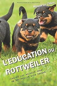 L'EDUCATION DU ROTTWEILER: Toutes les astuces pour un Rottweiler bien éduqué