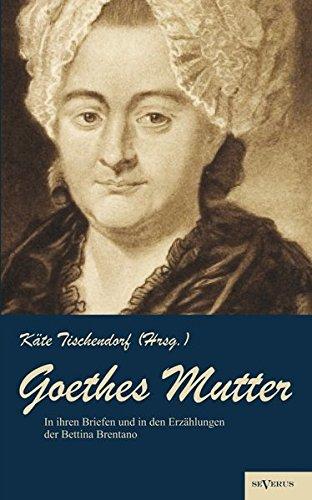 Goethes Mutter: Catharina Elisabeth Goethe, die Mutter von Johann Wolfgang von Goethe in ihren Briefen und in den Erzählungen der Bettina Brentano: ... Nachdruck der Originalausgabe von 1915