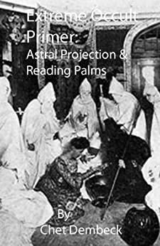 Extreme Occult Primer: Astral Projection & Reading Palms by [Dembeck, Chet]