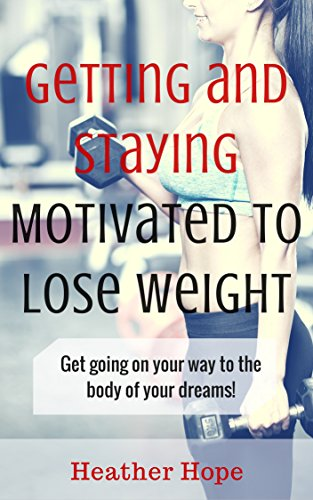 Getting and Staying Motivated to Lose Weight: Get Going on Your Way...