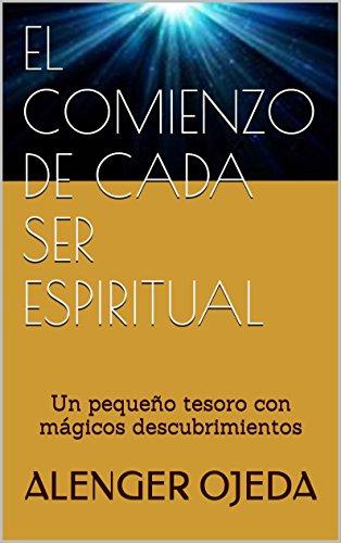 EL COMIENZO DE CADA SER ESPIRITUAL: Un pequeño tesoro con mágicos descubrimientos por Alenger Ojeda