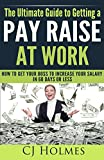 The Ultimate Guide to Getting a Pay Raise At Work: How to Get Your Boss to Increase Your Salary in 60 Days or Less (How to Get a Raise, Get a Pay Raise, ... to Get a Promotion, Negotiate a Pay Raise)