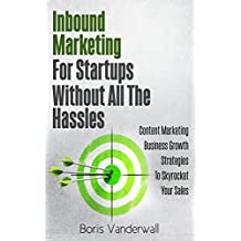 Inbound Marketing For Startups Without All The Hassles: Content Marketing Business Growth Strategies To Skyrocket Your Sales (English Edition)