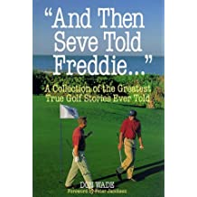 And Then Seve Told Freddie: A Collection of the Greatest True Golf Stories Ever Told (And Then Jack Said to Arnie...) by Don Wade (1997-10-02)