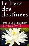 Le livre des destinées: Tome III: Le jardin d'Eden (French Edition)