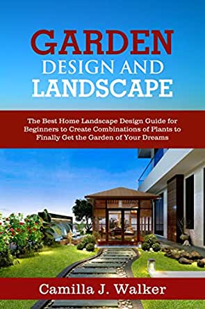 Garden Design And Landscape The Best Home Landscape Design Guide For Beginners To Create Combinations Of Plants To Finally Get The Garden Of Your Dreams Ebook Walker Camilla J Amazon In Kindle Store
