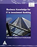 Business Knowledge for IT in Investment Banking: A Complete handbook for IT Professionals