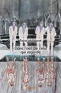Dans l'Oeil de Celui Qui Regarde par Pierre Monneret