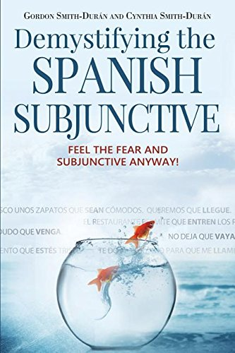 Demystifying the Spanish Subjunctive: Feel the Fear and 'Subjunctive' Anyway! (Second Edition) por Gordon Smith-Durán