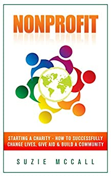 Nonprofit: Starting a Charity - How To Successfully Change Lives, Give Aid & Build a Community (Contribution, Not For Profit, Fundraising, Startup, Donation, Volunteering, NGO Book 1) by [McCall, Suzie]