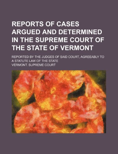 Reports of Cases Argued and Determined in the Supreme Court of the State of Vermont (Volume 77); Reported by the Judges of Said Court, Agreeably to a Statute Law of the State