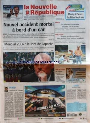 NOUVELLE REPUBLIQUE (LA) [No 19038] du 15/06/2007 - NOUVEL ACCIDENT MORTEL A BORD D'UN CAR - MONDIAL 2007 - LA LISTE DE LAPORTE - EDITORIAL - LA MISSION DE VARSOVIE PAR FRANCOIS TARTARIN - AMBOISE - LA GREVE EST SUSPENDUE A L'USINE MECACHROME -INDRE-ET-LOIRE - HEURES SUPPLEMENTAIRES - ELLES PROFITERAIENT SURTOUT AUX PME - DEBAT SUR TV TOURS - M TOURAINE BOUSCULE J-J DESCAMPS - CANDIDE - PECHEURS EN COLERE - SOMMAIRE - CAHIER N-ü 1 - LE FAIT DU JOUR - FAITS DE SOCIETE - GRAND TOURS - LOCHES - AV par Collectif