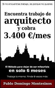 Encuentra trabajo de arquitecto y cobra 3.400 euros al mes: El método para dejar de ser mileurista en solo 6 meses de [Montesinos, Pablo Domingo]