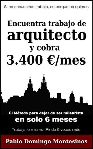 Encuentra trabajo de arquitecto y cobra 3.400 euros al mes: El método para dejar de ser mileurista en solo 6 meses por Pablo Domingo Montesinos