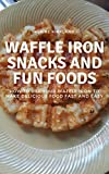 Waffle Iron Snacks and Fun Foods: How to Use Your Waffle Iron to Make Delicious Food Fast and Easy