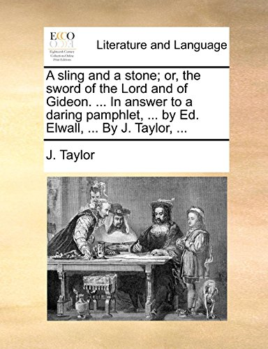 A Sling and a Stone; Or, the Sword of the Lord and of Gideon. ... in Answer to a Daring Pamphlet, ... by Ed. Elwall, ... by J. Taylor, ... Ecco Sling