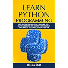 LEARN PYTHON PROGRAMMING: Write code from scratch in a clear & concise way, with a complete basic course. From beginners to intermediate, an hands-on project with examples (English Edition)