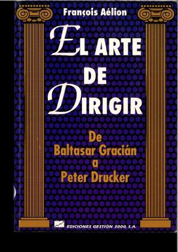 El Arte De Dirigir: De Baltasar Gracian A Peter Drucker