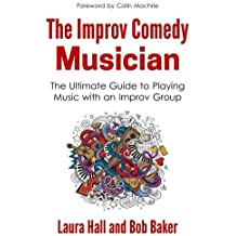 The Improv Comedy Musician: The Ultimate Guide to Playing Music with an Improv Group by Laura Hall (2016-07-08)