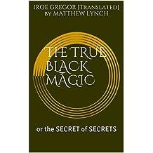 The TRUE BLACK MAGIC : or the SECRET of SECRETS (English Edition)
