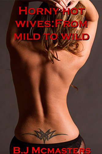 Horny hot wives:From mild to wild
