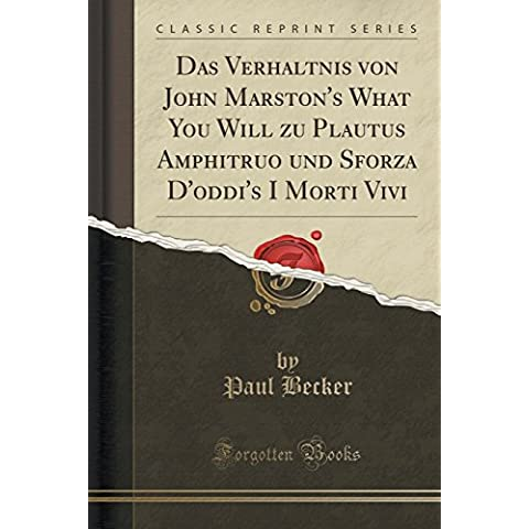 Das Verhältnis von John Marston's What You Will zu Plautus Amphitruo und Sforza D'oddi's I Morti Vivi (Classic Reprint)