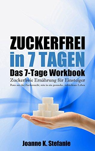 Zuckerfrei in 7 Tagen. Das 7-Tage Workbook: Zuckerfreie Ernährung für Einsteiger. Raus aus der Zuckersucht, rein in ein gesundes, zufriedenes Leben -