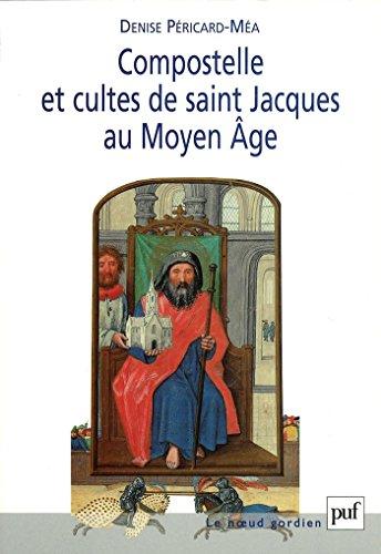 Compostelle et cultes de saint Jacques au Moyen Âge (Noeud gordien (le)) par Denise Péricard-Méa