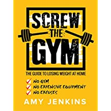 SCREW the Gym!: The Guide to Losing Weight at Home - NO Gym, NO Expensive Equipment, NO Excuses (English Edition)
