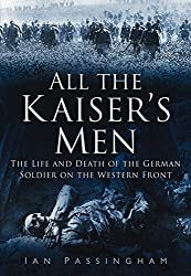 All the Kaiser's Men: The Imperial Army on the Western Front 1914-1918 by Ian Passingham (2011-06-01)