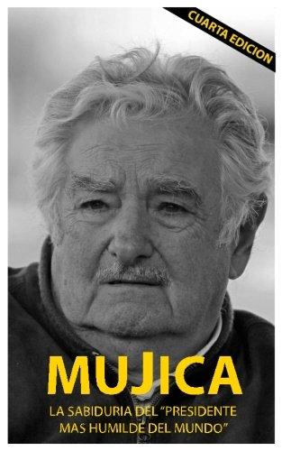 Mujica: Mujica: La sabiduria del presidente mas humilde del mundo. por Lucas Sergio Cervigni