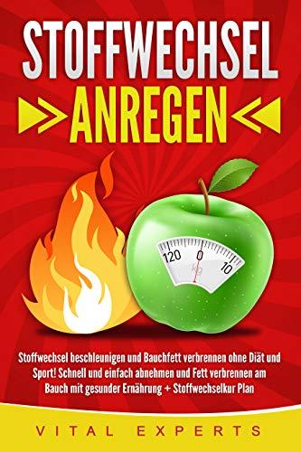 Stoffwechsel anregen: Stoffwechsel beschleunigen und Bauchfett verbrennen ohne Diät und Sport! Schnell und einfach abnehmen und Fett verbrennen am Bauch mit gesunder Ernährung + Stoffwechselkur Plan -