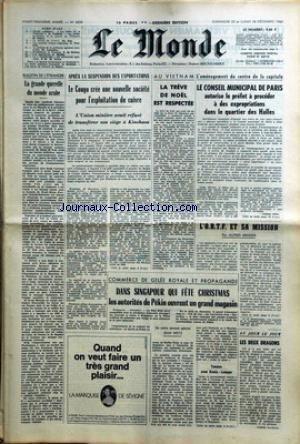MONDE (LE) [No 6828] du 25/12/1966 - LA GRANDE QUERELLE DU MONDE ARABE - LE CONGO CREE UNE NOUVELLE SOCIETE POUR L'EXPLOITATION DU CUIVRE - AU VIETNAM - LA TREVE DE NOEL EST RESPECTEE - EXPROPRIATIONS DANS LE QUARTIER DES HALLES - L'O.R.T.F. ET SA MISSION - DANS SINGAPOUR QUI FETE CHRISTMAS.