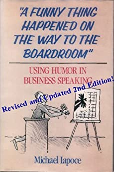 A Funny Thing Happened on the Way to the Boardroom: Using Humor in Business Speaking, 2nd Edition (English Edition) par [Michael Iapoce]