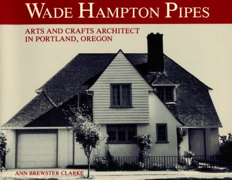 Wade Hampton Pipes: Arts and Crafts Architect in Portland, Oregon by Ann Brewster Clarke (1986-03-01)