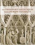 Transferts et circulations artistiques dans l'Europe gothique de Jean-Marie Guillouët ,Jacques Dubois ,Benoit Van Den Bossche ( 28 mai 2014 )