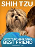 Shih Tzu: How to Be Your Dog's Best Friend: From personality traits to tips on diet, health, training and more. (101 Publishing: Pets Series) (English Edition)