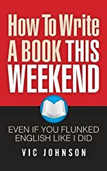 How To Write A Book This Weekend, Even If You Flunked English Like I Did by Vic Johnson (2013-04-03)