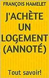 J'achète un logement (annoté): Tout savoir! (French Edition)