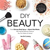 DIY Beauty: From Glimmer Body Spray to Mystic Mud Masks, 100 Inspired Beauty Products You Can Make at Home!
